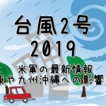 台風2号2019の進路予想!米軍やヨーロッパの最新情報と関東や九州沖縄への影響は?今後の動向も