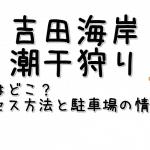 吉田海岸の潮干狩り場の場所はどこ?アクセス方法と駐車場の情報も!