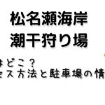 松名瀬海岸の潮干狩り場所はどこ?アクセス方法と駐車場の情報も!