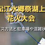 松江水郷祭湖上花火大会へのアクセス方法と駐車場や混雑状況も!