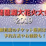 琵琶湖大花火大会2019の有料観覧席のチケット販売はある?予約方法やお値段も!