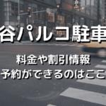 渋谷パルコ駐車場の料金や割引き情報と予約が出来る駐車場はここ